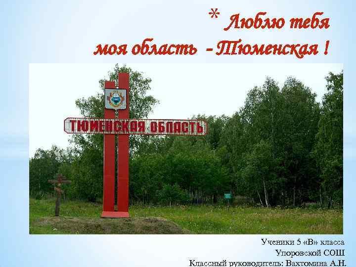 * Люблю тебя моя область - Тюменская ! Ученики 5 «В» класса Упоровской СОШ