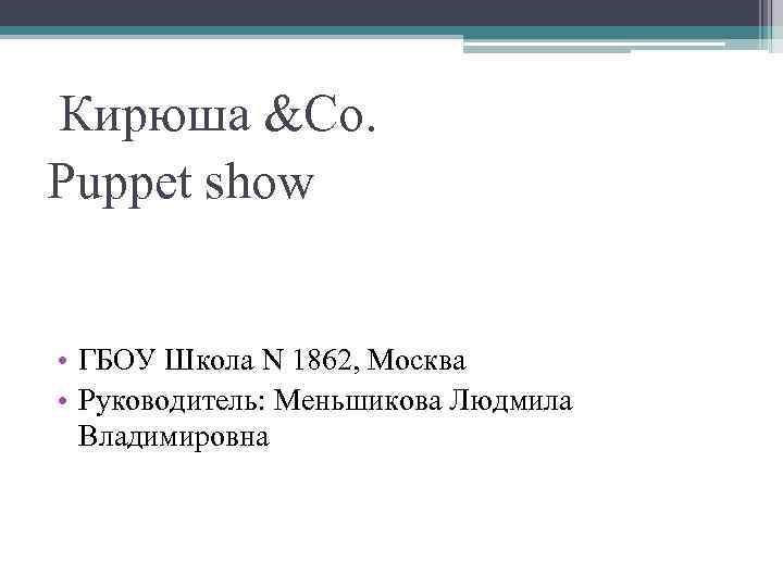 Кирюша &Co. Puppet show • ГБОУ Школа N 1862, Москва • Руководитель: Меньшикова
