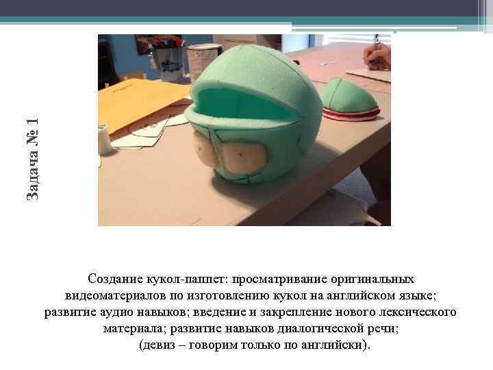 Задача № 1 Создание кукол-паппет: просматривание оригинальных видеоматериалов по изготовлению кукол на английском языке;