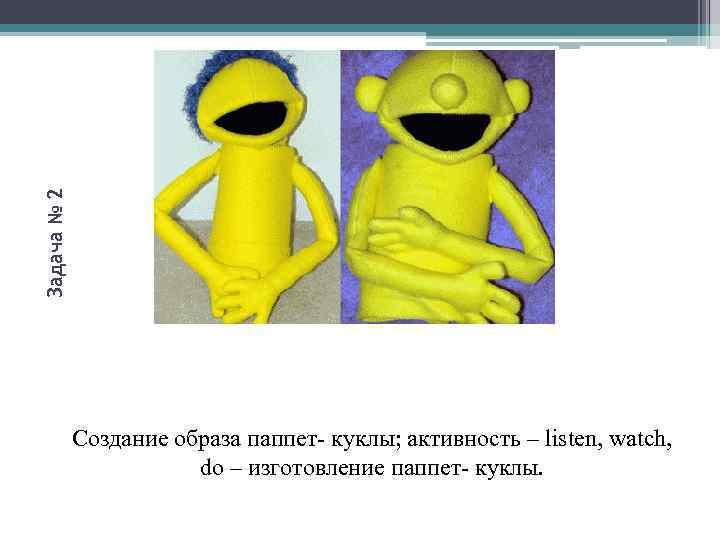 Задача № 2 Создание образа паппет- куклы; активность – listen, watch, do – изготовление