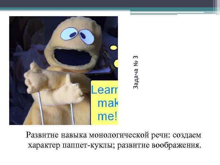 Задача № 3 Развитие навыка монологической речи: создаем характер паппет-куклы; развитие воображения.