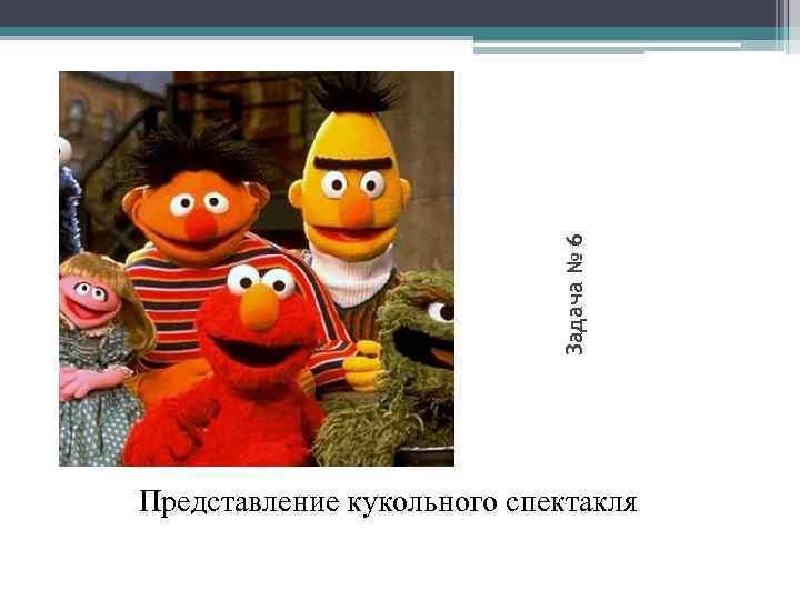 Задача № 6 Представление кукольного спектакля