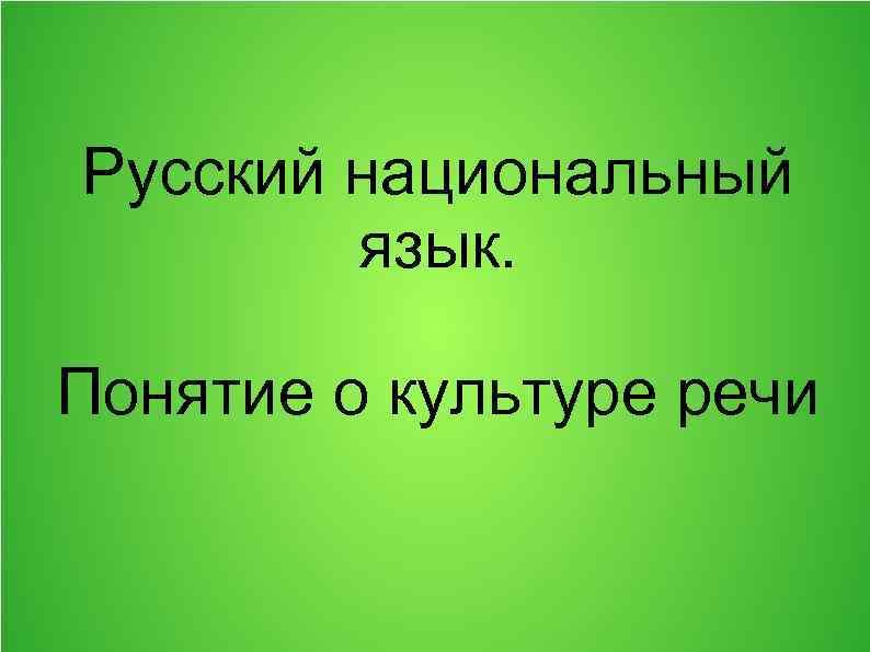 Русский национальный язык. Понятие о культуре речи
