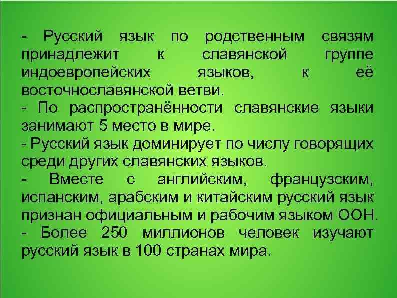 - Русский язык по родственным связям принадлежит к славянской группе индоевропейских языков, к её