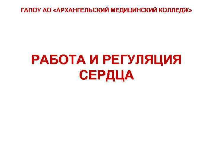 ГАПОУ АО «АРХАНГЕЛЬСКИЙ МЕДИЦИНСКИЙ КОЛЛЕДЖ» РАБОТА И РЕГУЛЯЦИЯ СЕРДЦА