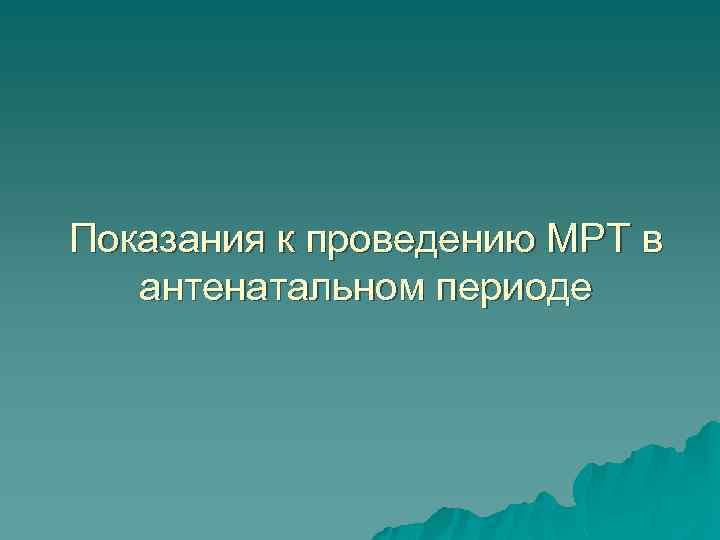 Показания к проведению МРТ в антенатальном периоде