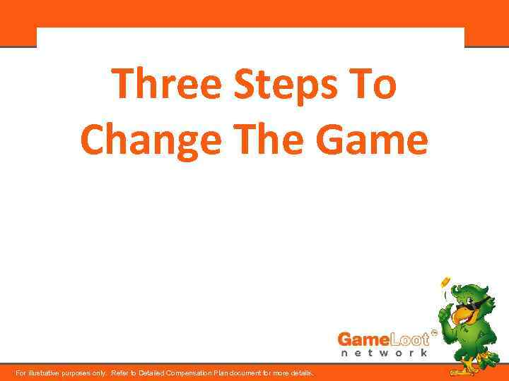 Three Steps To Change The Game For illustrative purposes only. Refer to Detailed Compensation