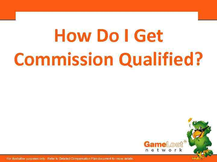 How Do I Get Commission Qualified? For illustrative purposes only. Refer to Detailed Compensation