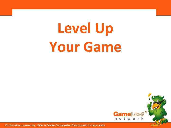 Level Up Your Game For illustrative purposes only. Refer to Detailed Compensation Plan document