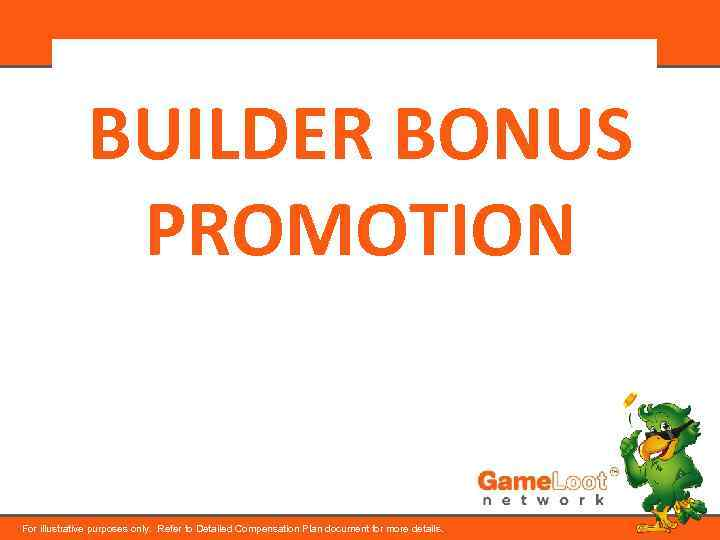 BUILDER BONUS PROMOTION For illustrative purposes only. Refer to Detailed Compensation Plan document for