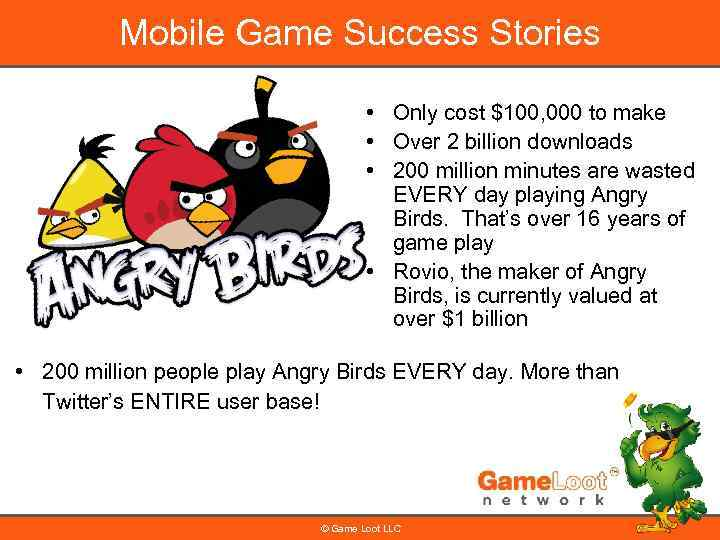Mobile Game Success Stories • Only cost $100, 000 to make • Over 2