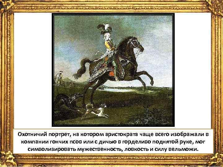 Охотничий портрет, на котором аристократа чаще всего изображали в компании гончих псов или с
