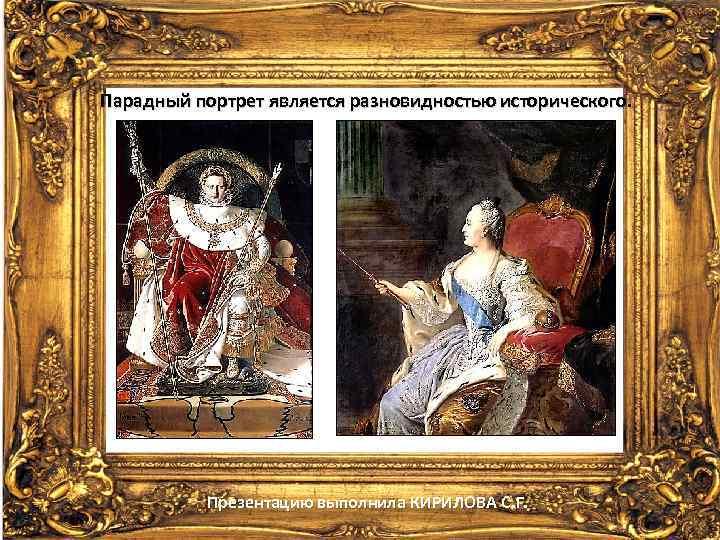 Парадный портрет является разновидностью исторического. Презентацию выполнила КИРИЛОВА С. Г.