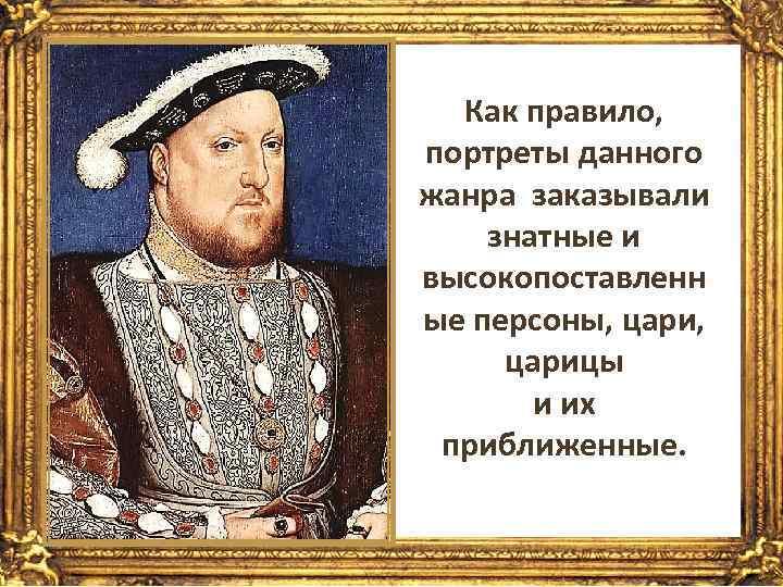 Как правило, портреты данного жанра заказывали знатные и высокопоставленн ые персоны, цари, царицы и