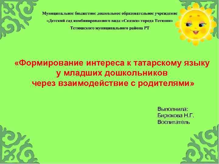 «Формирование интереса к татарскому языку у младших дошкольников через взаимодействие с родителями» Выполнила: