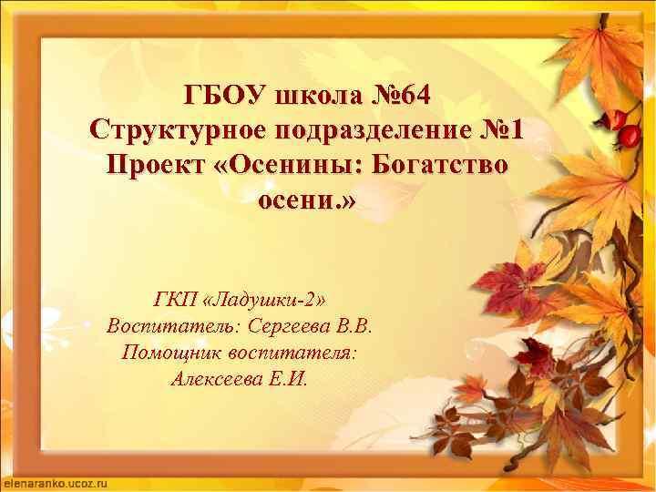 ГБОУ школа № 64 Структурное подразделение № 1 Проект «Осенины: Богатство осени. » ГКП