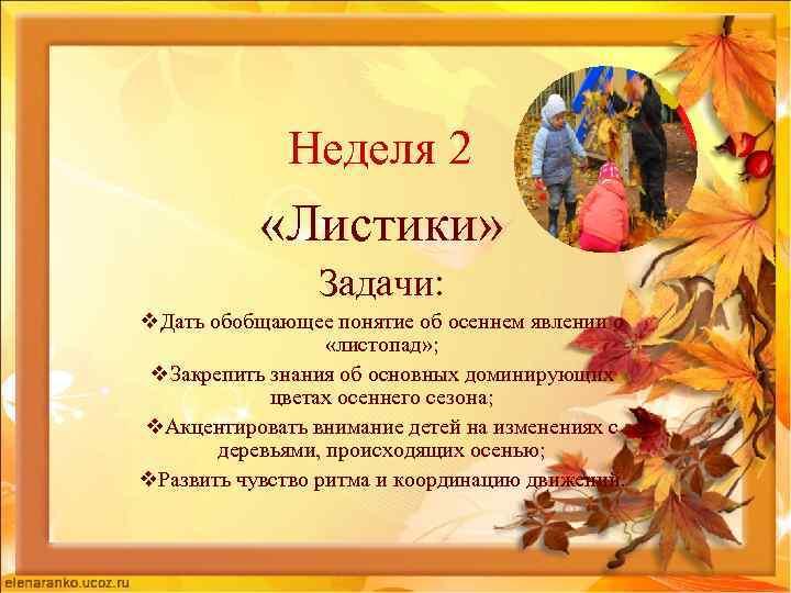 Неделя 2 «Листики» Задачи: v. Дать обобщающее понятие об осеннем явлении о «листопад» ;
