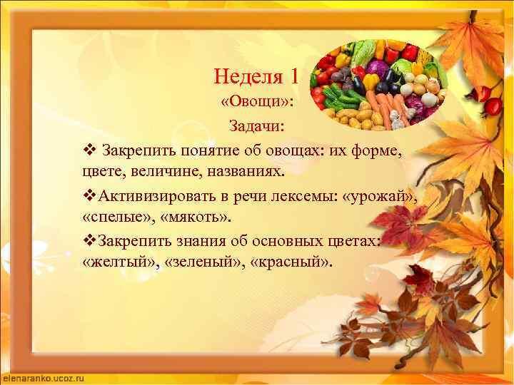 Неделя 1 «Овощи» : Задачи: v Закрепить понятие об овощах: их форме, цвете, величине,
