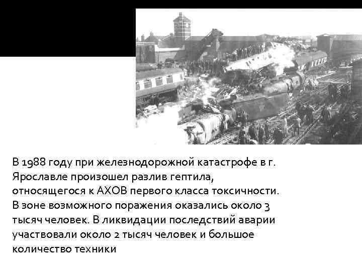 В 1988 году при железнодорожной катастрофе в г. Ярославле произошел разлив гептила, относящегося к
