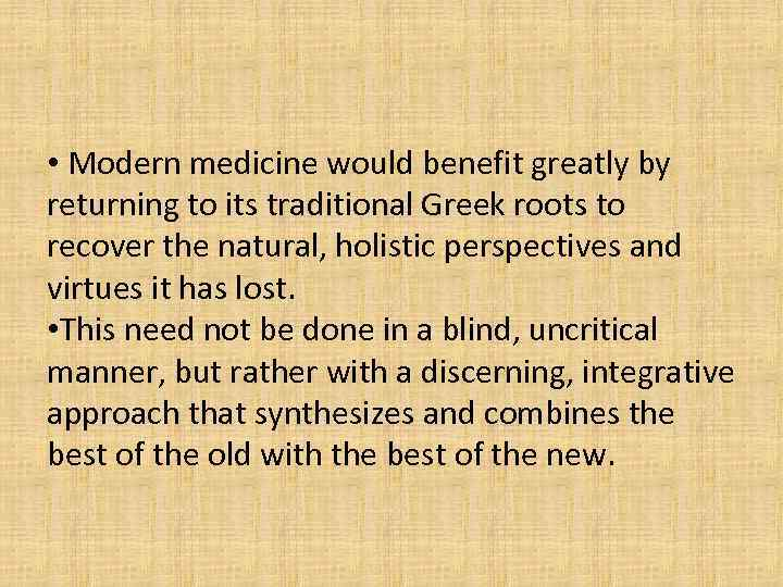 • Modern medicine would benefit greatly by returning to its traditional Greek roots