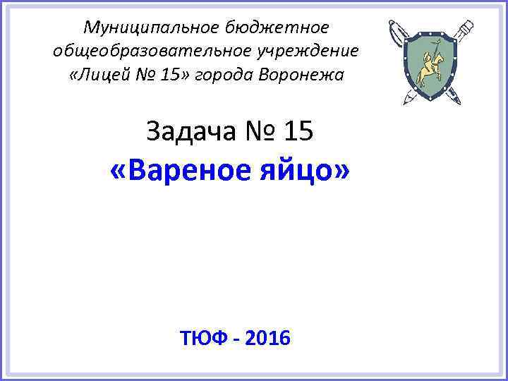 Муниципальное бюджетное общеобразовательное учреждение «Лицей № 15» города Воронежа Задача № 15 «Вареное яйцо»