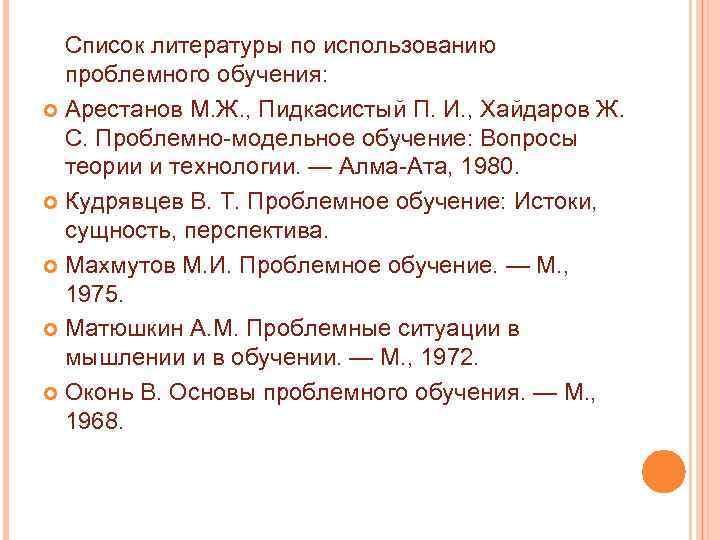 Список литературы по использованию проблемного обучения: Арестанов М. Ж. , Пидкасистый П. И. ,