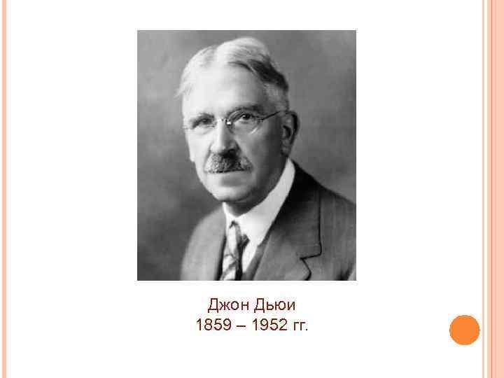Джон Дьюи 1859 – 1952 гг.