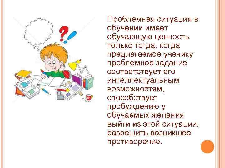 Проблемная ситуация в обучении имеет обучающую ценность только тогда, когда предлагаемое ученику проблемное задание