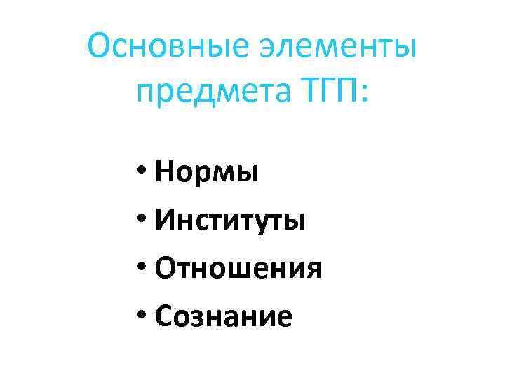 Основные элементы предмета ТГП: • Нормы • Институты • Отношения • Сознание