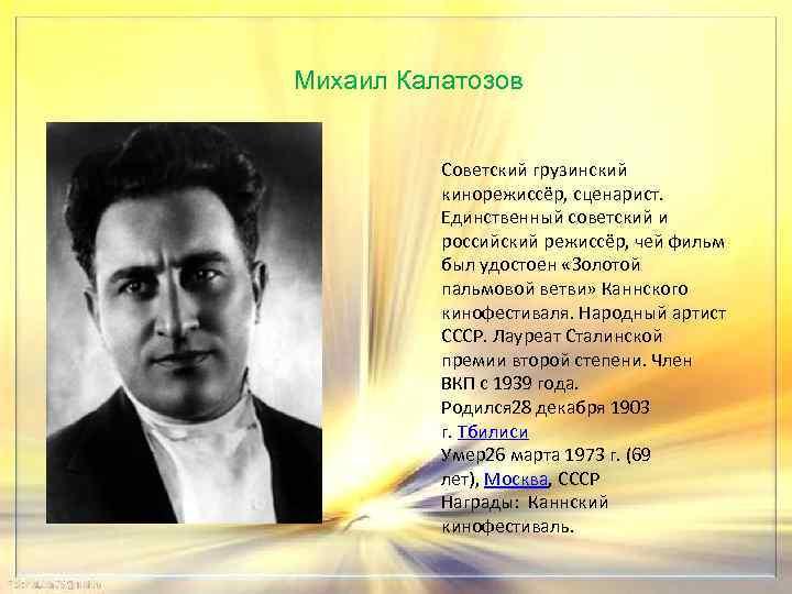 Михаил Калатозов Советский грузинский кинорежиссёр, сценарист. Единственный советский и российский режиссёр, чей фильм был
