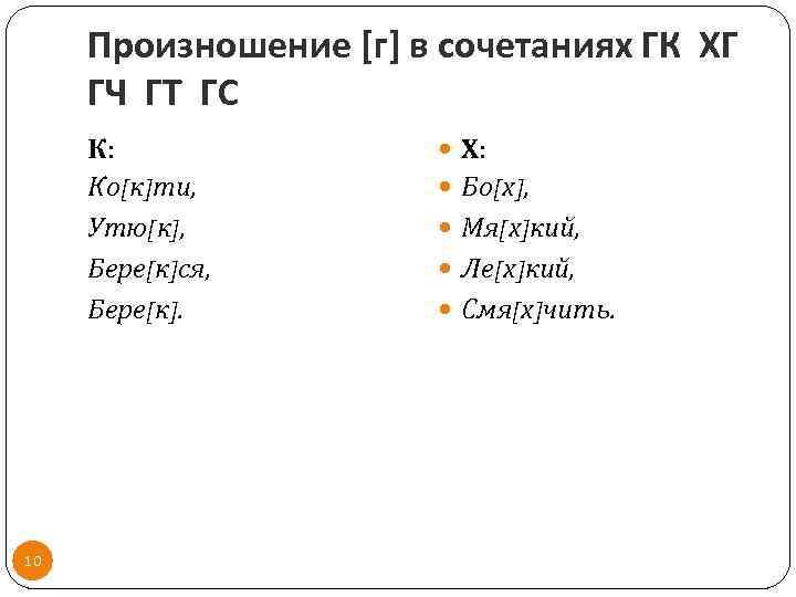Произношение [г] в сочетаниях ГК ХГ ГЧ ГТ ГС К: Ко[к]ти, Утю[к], Бере[к]ся, Бере[к].