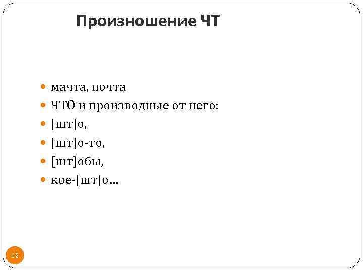 Произношение ЧТ мачта, почта ЧТО и производные от него: [шт]о, [шт]о-то, [шт]обы, кое-[шт]о… 12
