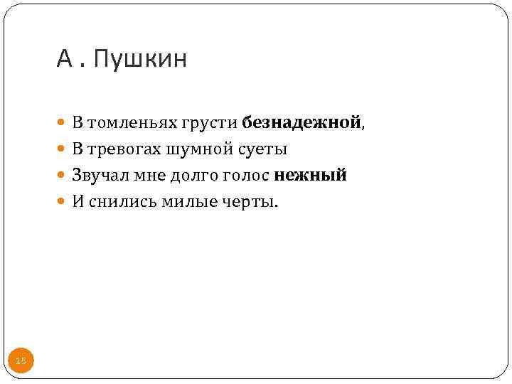 А. Пушкин В томленьях грусти безнадежной, В тревогах шумной суеты Звучал мне долго голос
