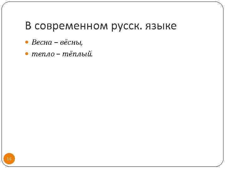 В современном русск. языке Весна – вёсны, тепло – тёплый. 16