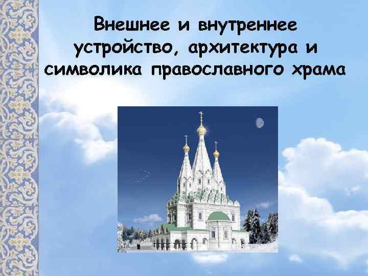 Внешнее и внутреннее устройство, архитектура и символика православного храма