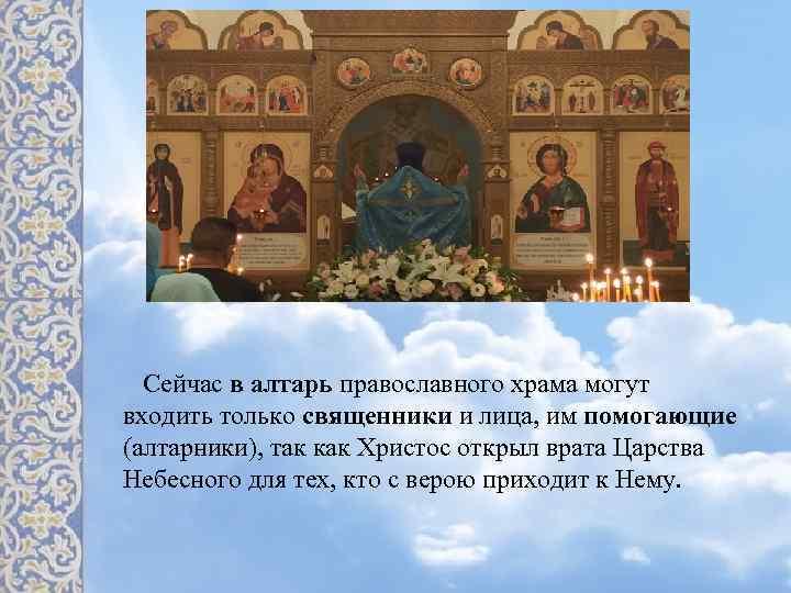 Сейчас в алтарь православного храма могут входить только священники и лица, им помогающие (алтарники),