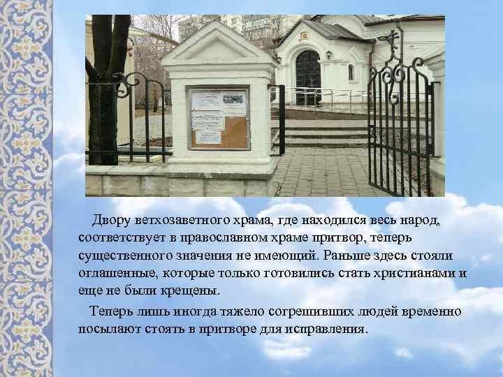 Двору ветхозаветного храма, где находился весь народ, соответствует в православном храме притвор, теперь существенного