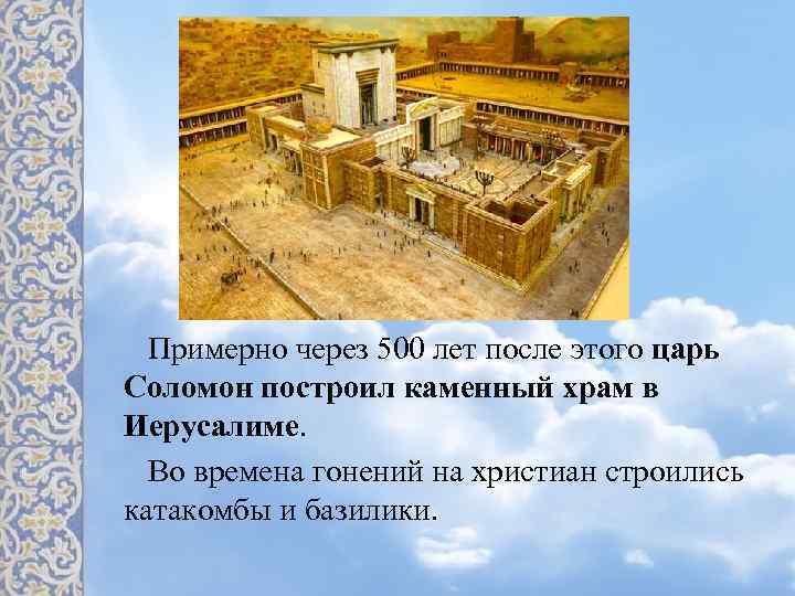 Примерно через 500 лет после этого царь Соломон построил каменный храм в Иерусалиме. Во