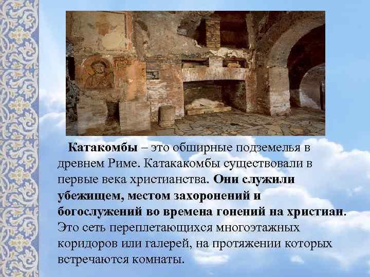 Катакомбы – это обширные подземелья в древнем Риме. Катакакомбы существовали в первые века христианства.