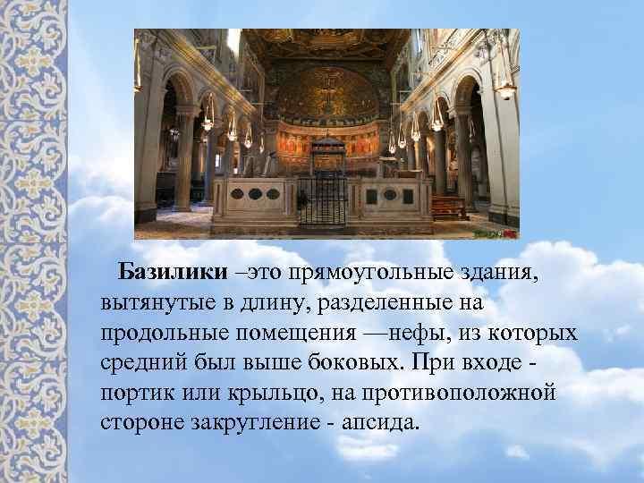 Базилики –это прямоугольные здания, вытянутые в длину, разделенные на продольные помещения —нефы, из которых