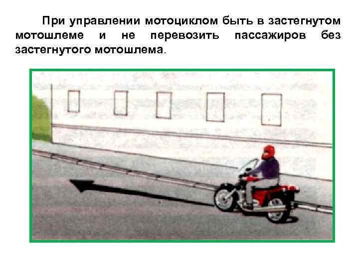 При управлении мотоциклом быть в застегнутом мотошлеме и не перевозить пассажиров без застегнутого