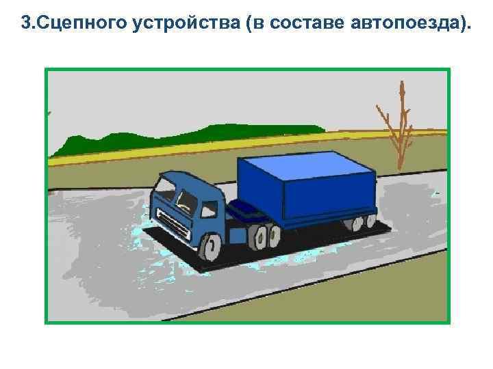 3. Сцепного устройства (в составе автопоезда).