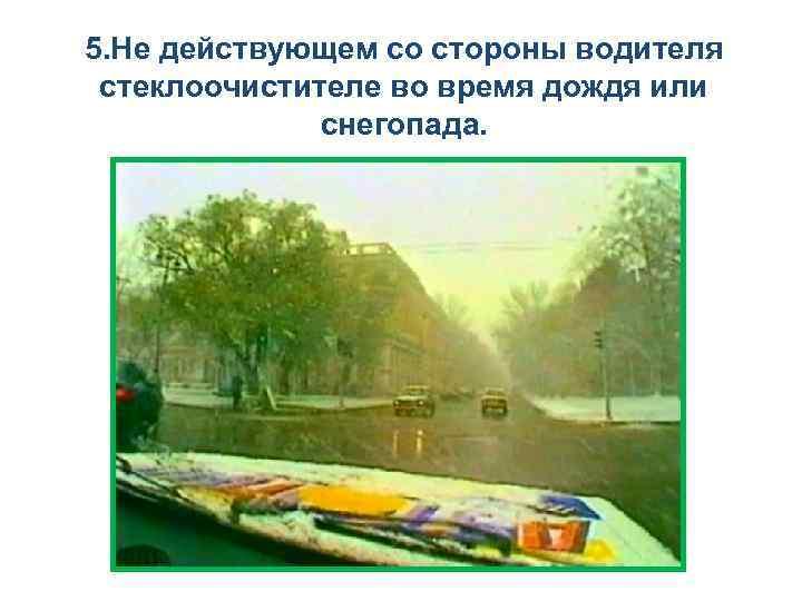5. Не действующем со стороны водителя стеклоочистителе во время дождя или снегопада.