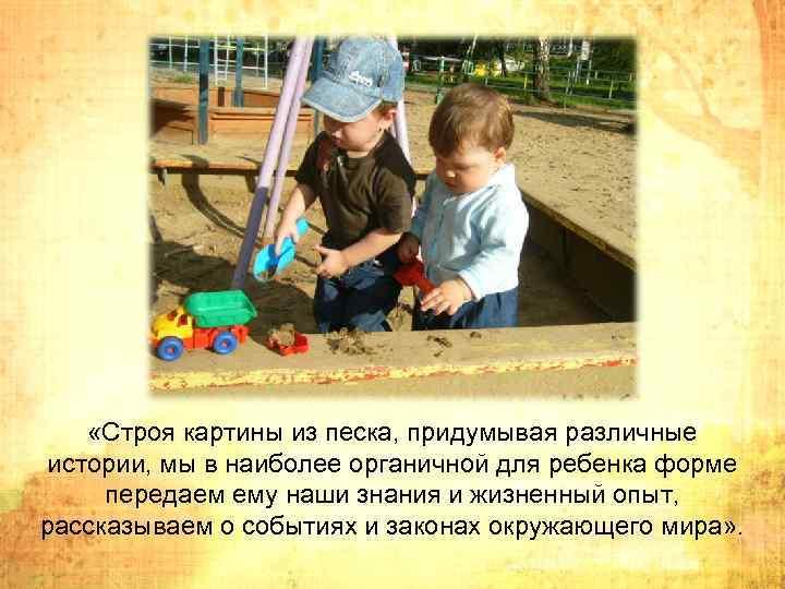 «Строя картины из песка, придумывая различные истории, мы в наиболее органичной для ребенка