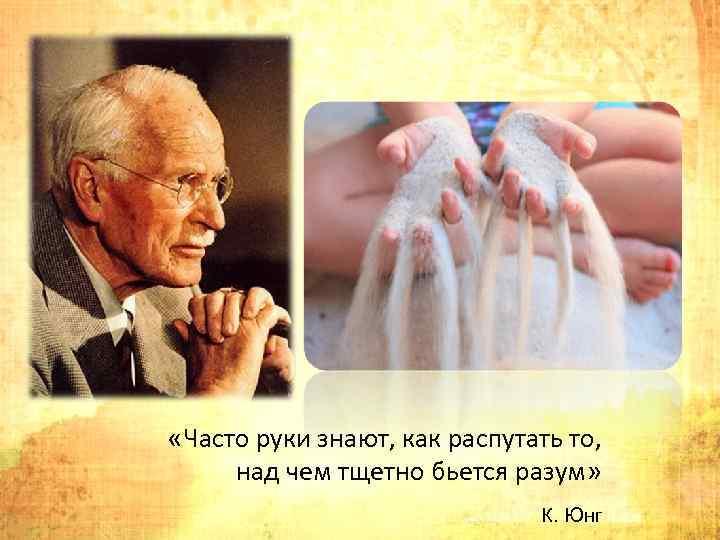 «Часто руки знают, как распутать то, над чем тщетно бьется разум» К. Юнг