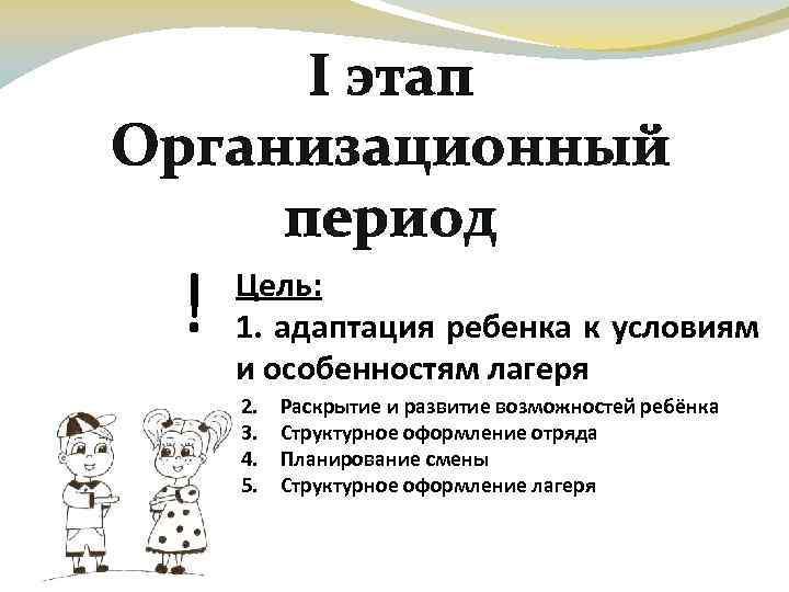 І этап Организационный период ! Цель: 1. адаптация ребенка к условиям и особенностям лагеря