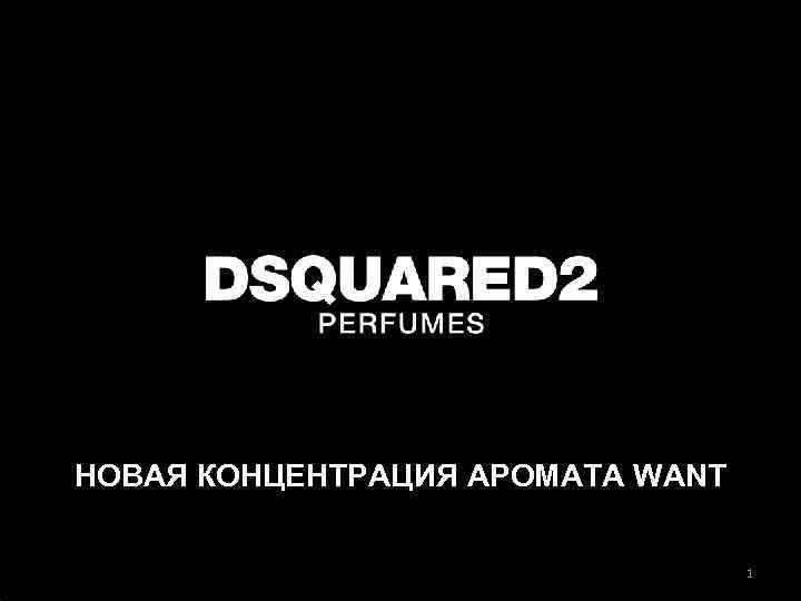 НОВАЯ КОНЦЕНТРАЦИЯ АРОМАТА WANT 1