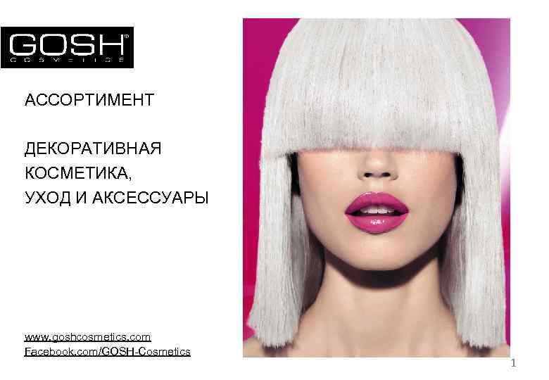 АССОРТИМЕНТ ДЕКОРАТИВНАЯ КОСМЕТИКА, УХОД И АКСЕССУАРЫ www. goshcosmetics. com Facebook. com/GOSH-Cosmetics 1