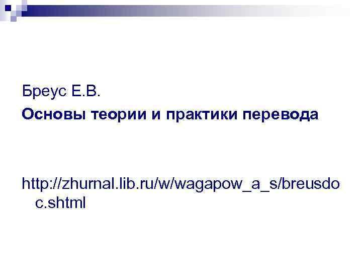 Бреус Е. В. Основы теории и практики перевода http: //zhurnal. lib. ru/w/wagapow_a_s/breusdo c. shtml