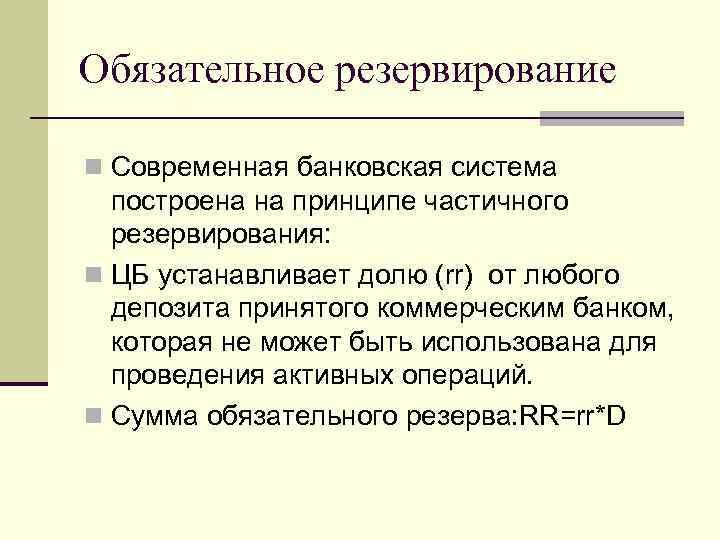 Обязательное резервирование n Современная банковская система построена на принципе частичного резервирования: n ЦБ устанавливает